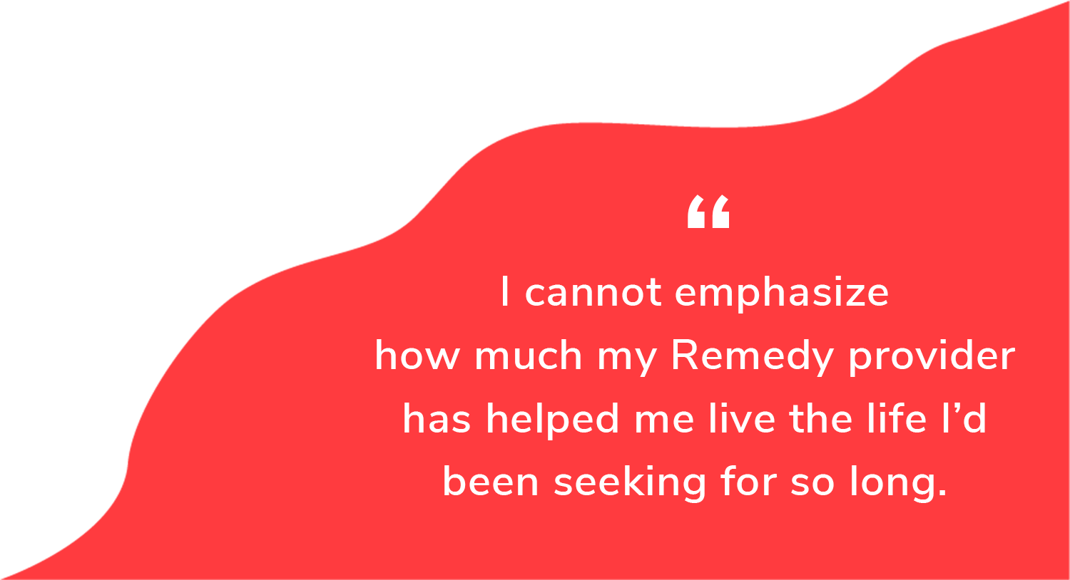 """""""I cannot emphasize how much my Remedy provider has helped me live the life I'd been seeking for so long"""""""